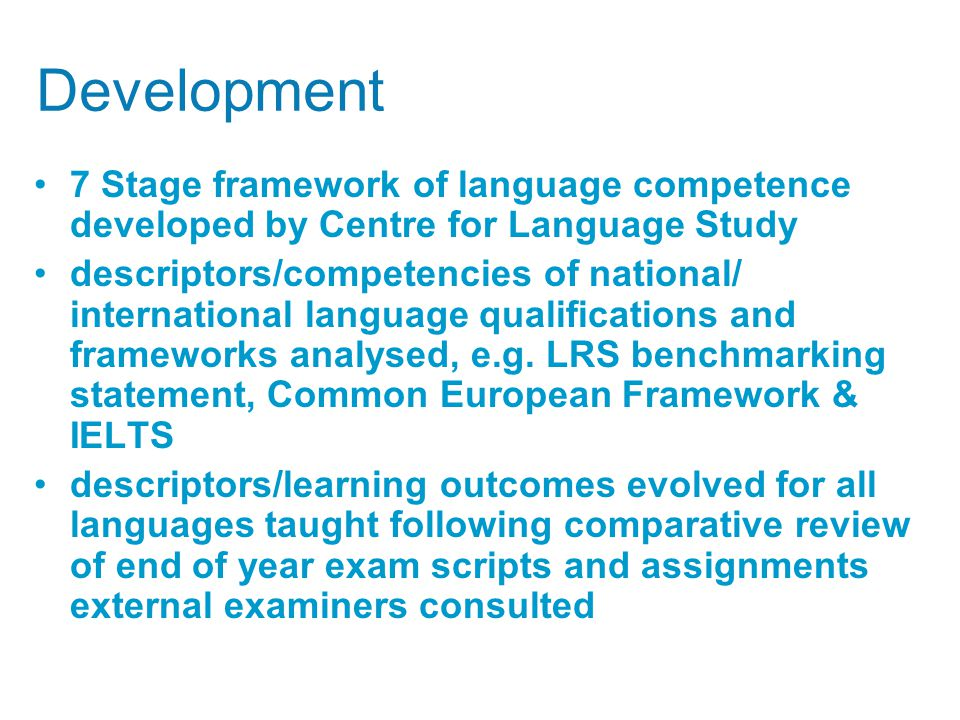 Development 7 Stage framework of language competence developed by Centre for Language Study descriptors/competencies of national/ international language qualifications and frameworks analysed, e.g.