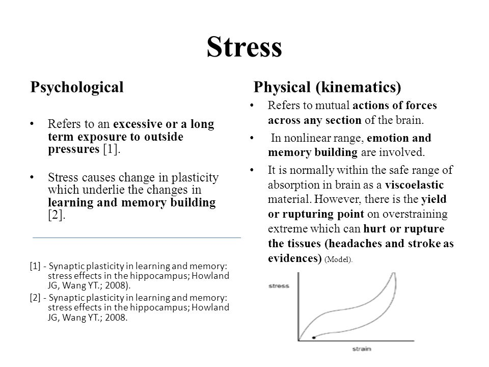 Stress Psychological Refers to an excessive or a long term exposure to outside pressures [1]. Stress causes change in plasticity which underlie the ch