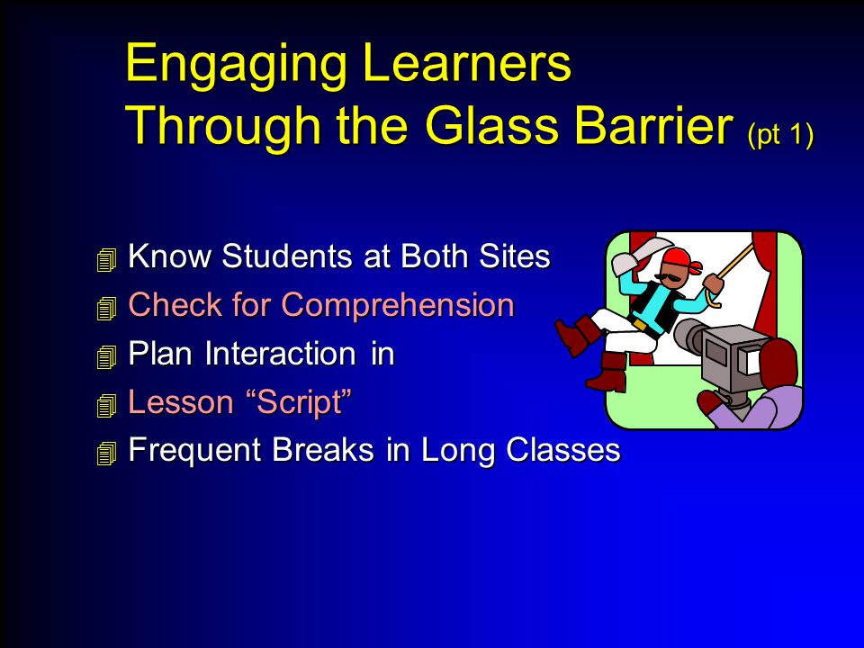 Engaging Learners Through the Glass Barrier (pt 1)  Know Students at Both Sites  Check for Comprehension  Plan Interaction in  Lesson Script  Frequent Breaks in Long Classes