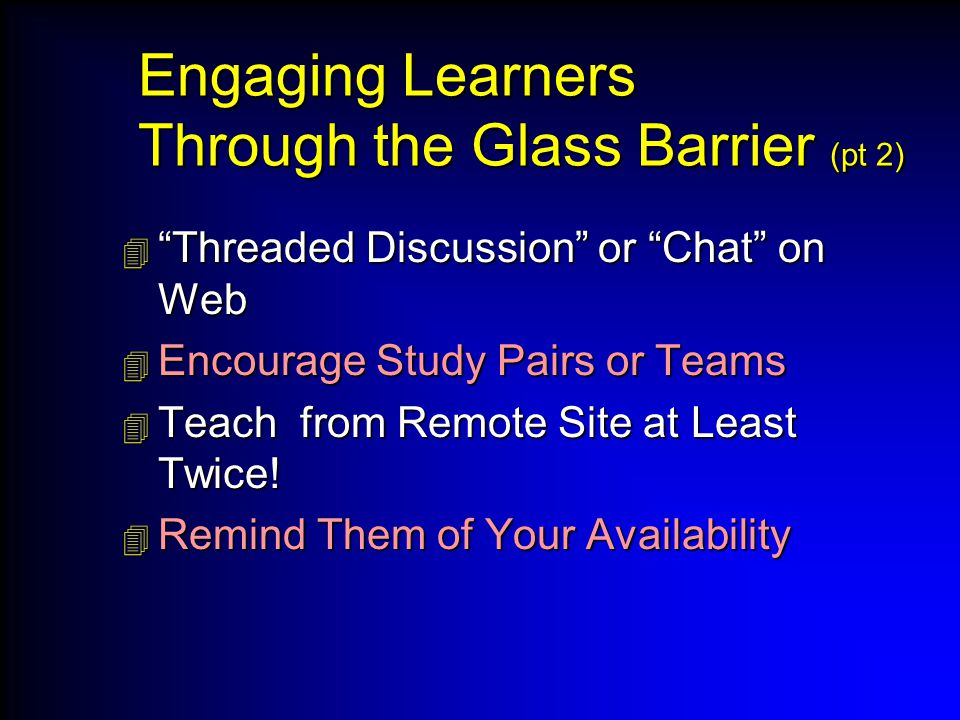 Engaging Learners Through the Glass Barrier (pt 2)  Threaded Discussion or Chat on Web  Encourage Study Pairs or Teams  Teach from Remote Site at Least Twice.