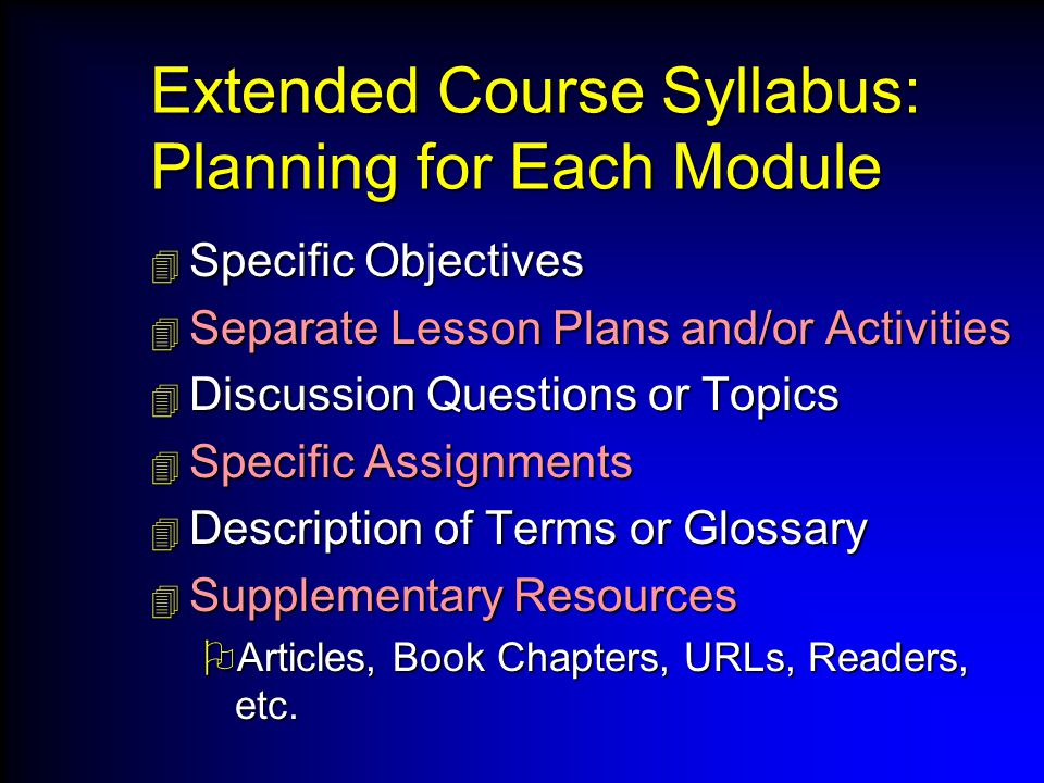 Extended Course Syllabus: Planning for Each Module  Specific Objectives  Separate Lesson Plans and/or Activities  Discussion Questions or Topics  Specific Assignments  Description of Terms or Glossary  Supplementary Resources  Articles, Book Chapters, URLs, Readers, etc.