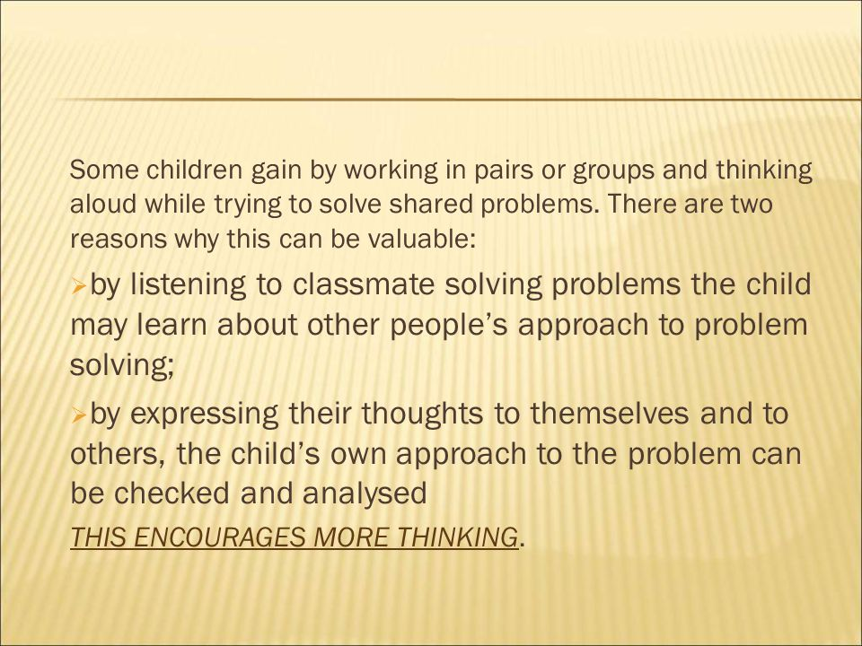 Some children gain by working in pairs or groups and thinking aloud while trying to solve shared problems.