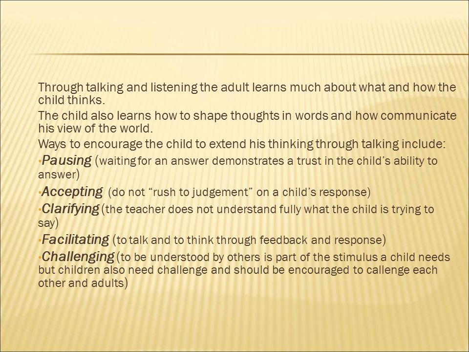 Through talking and listening the adult learns much about what and how the child thinks.