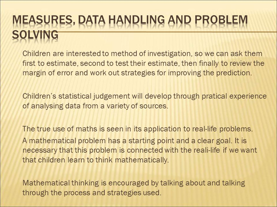 Children are interested to method of investigation, so we can ask them first to estimate, second to test their estimate, then finally to review the margin of error and work out strategies for improving the prediction.