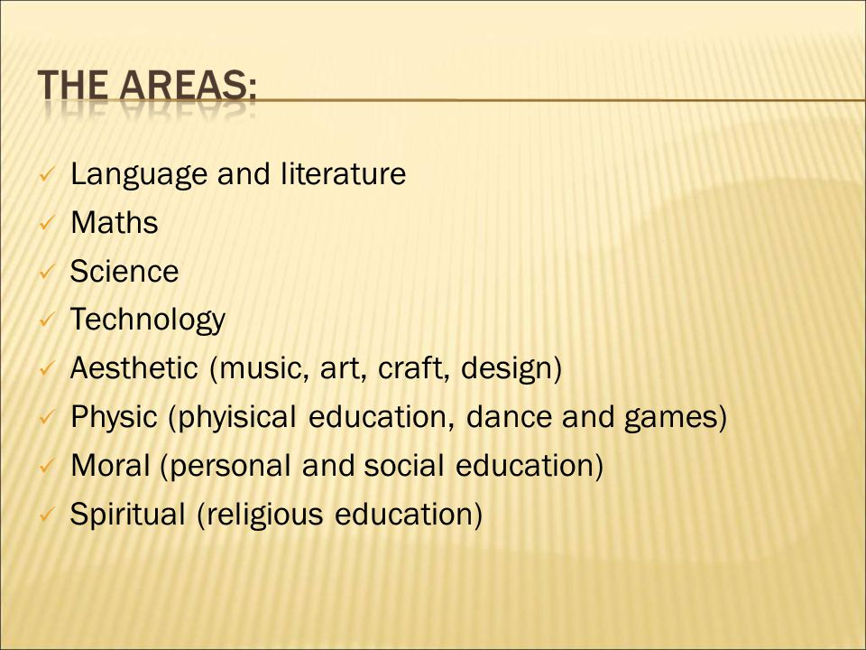 Language and literature Maths Science Technology Aesthetic (music, art, craft, design) Physic (phyisical education, dance and games) Moral (personal and social education) Spiritual (religious education)