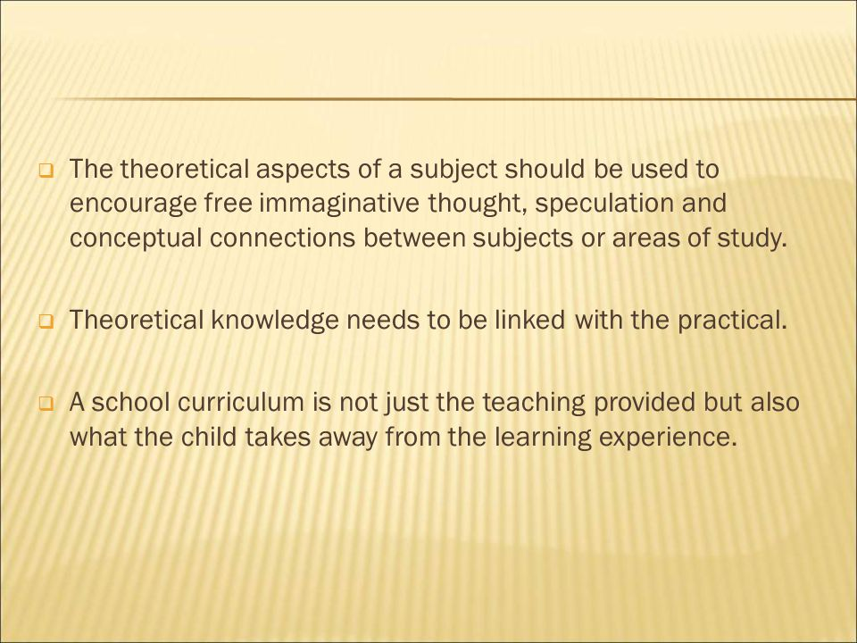  The theoretical aspects of a subject should be used to encourage free immaginative thought, speculation and conceptual connections between subjects or areas of study.