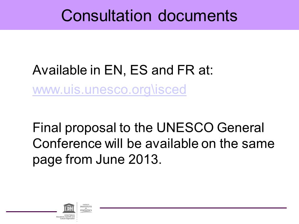 Consultation documents Available in EN, ES and FR at: www.uis.unesco.org\isced Final proposal to the UNESCO General Conference will be available on the same page from June 2013.