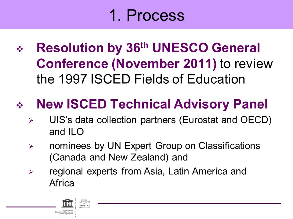 1. Process  Resolution by 36 th UNESCO General Conference (November 2011) to review the 1997 ISCED Fields of Education  New ISCED Technical Advisory