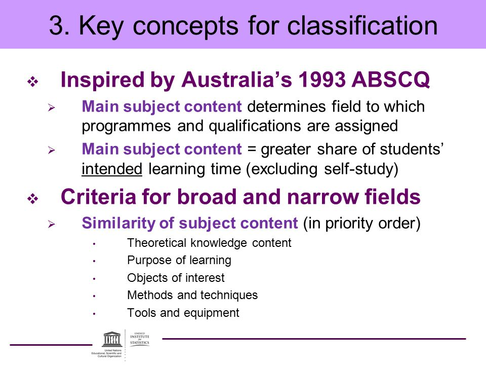 3. Key concepts for classification  Inspired by Australia's 1993 ABSCQ  Main subject content determines field to which programmes and qualifications