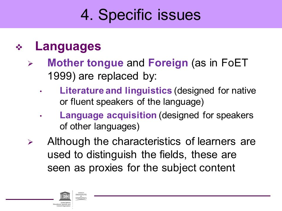 4. Specific issues  Languages  Mother tongue and Foreign (as in FoET 1999) are replaced by: Literature and linguistics (designed for native or fluen