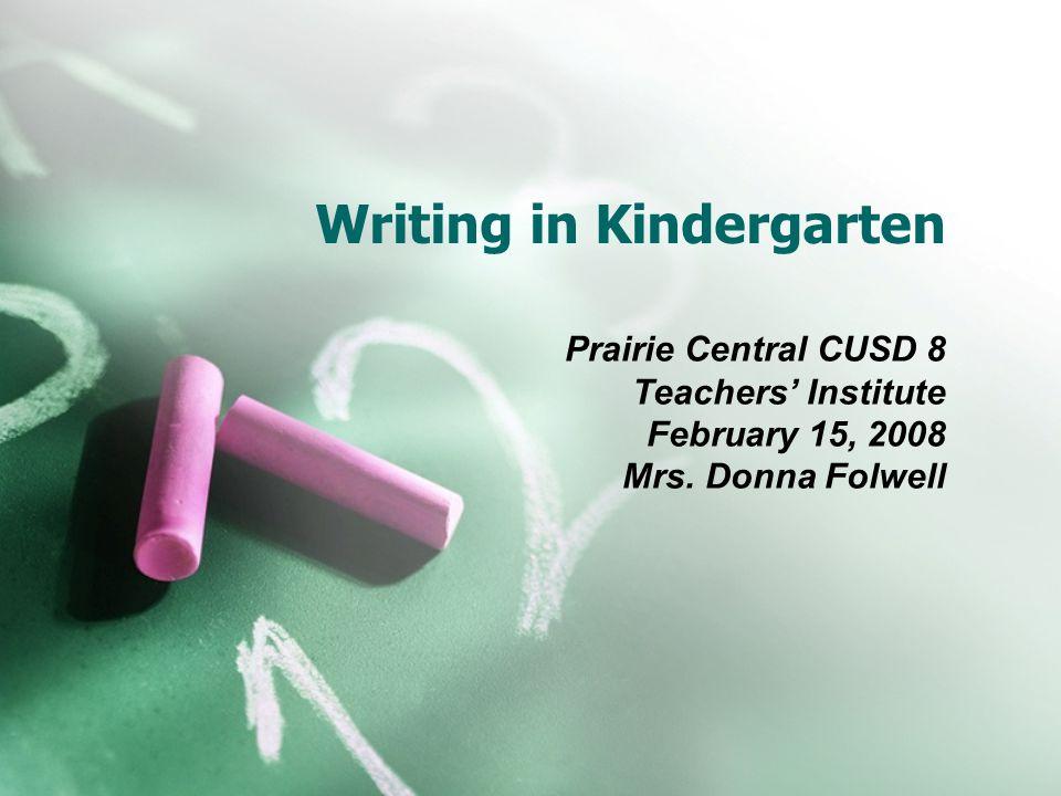 Writing in Kindergarten Prairie Central CUSD 8 Teachers' Institute February 15, 2008 Mrs. Donna Folwell