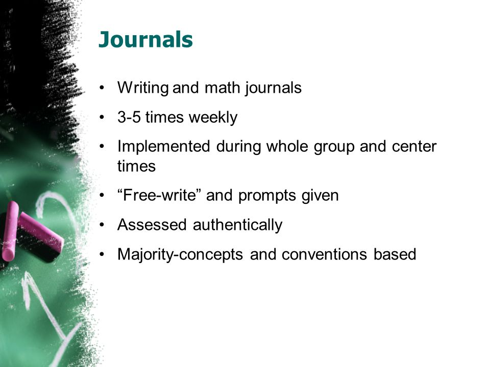 Journals Writing and math journals 3-5 times weekly Implemented during whole group and center times Free-write and prompts given Assessed authentically Majority-concepts and conventions based