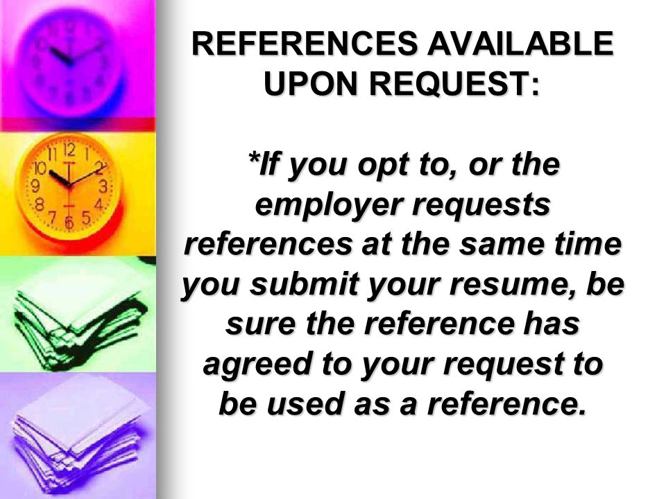 REFERENCES AVAILABLE UPON REQUEST: *If you opt to, or the employer requests references at the same time you submit your resume, be sure the reference has agreed to your request to be used as a reference.