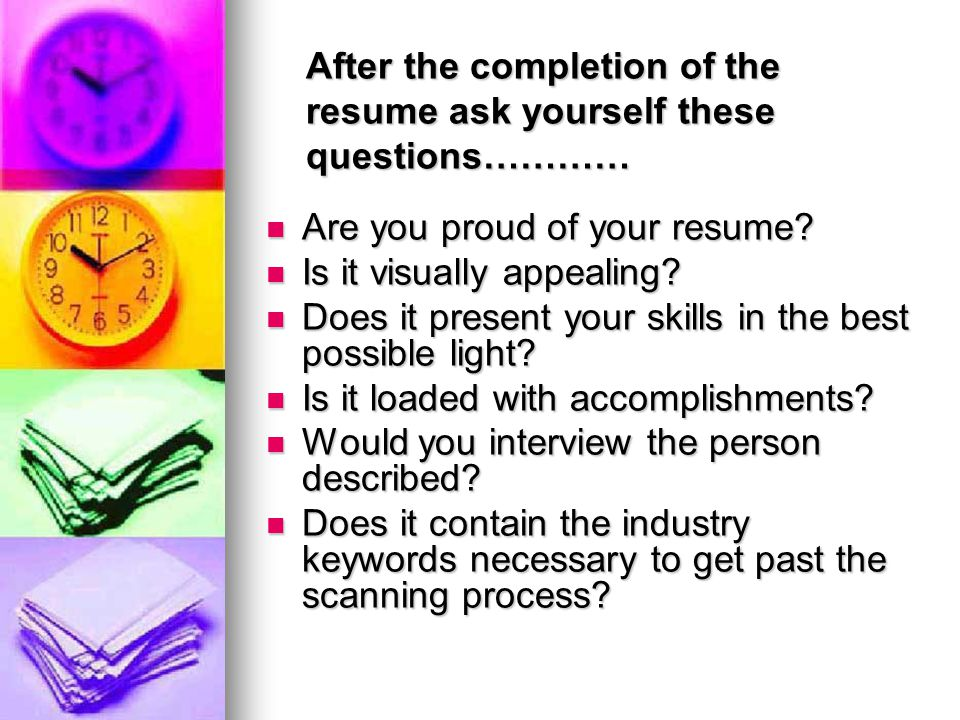 After the completion of the resume ask yourself these questions………… Are you proud of your resume.
