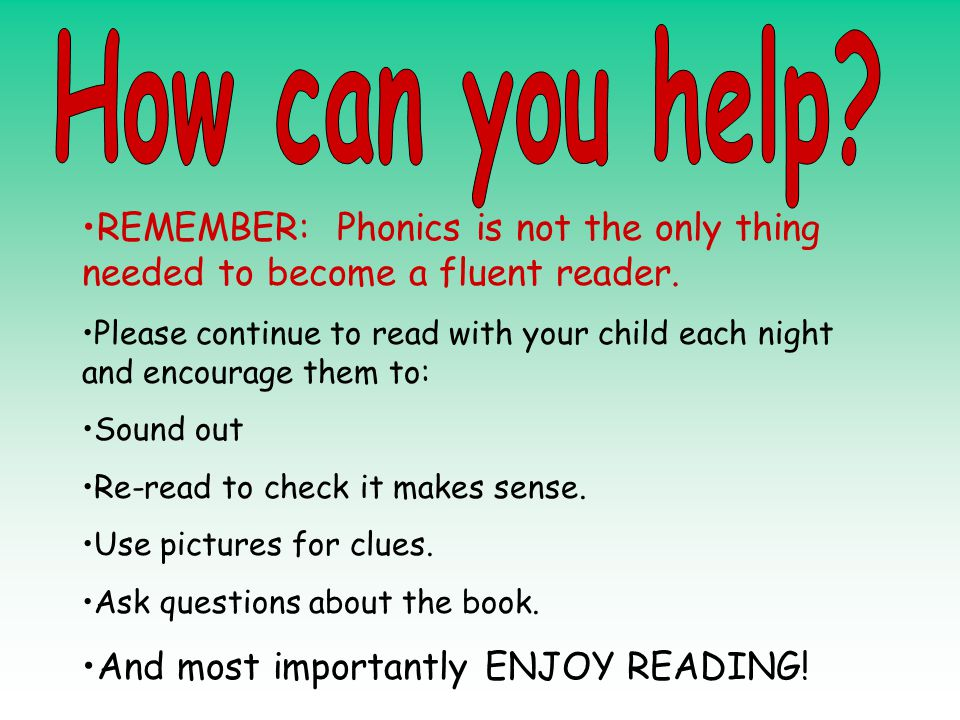 REMEMBER: Phonics is not the only thing needed to become a fluent reader. Please continue to read with your child each night and encourage them to: So