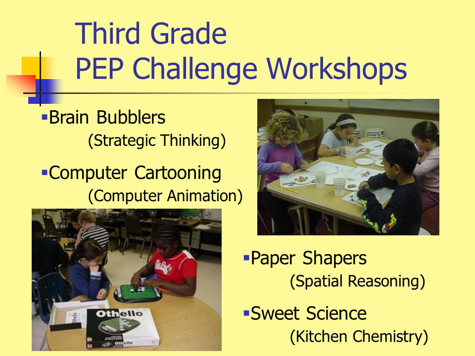 Third Grade PEP Challenge Workshops  Brain Bubblers (Strategic Thinking)  Computer Cartooning (Computer Animation)  Paper Shapers (Spatial Reasoning)  Sweet Science (Kitchen Chemistry)