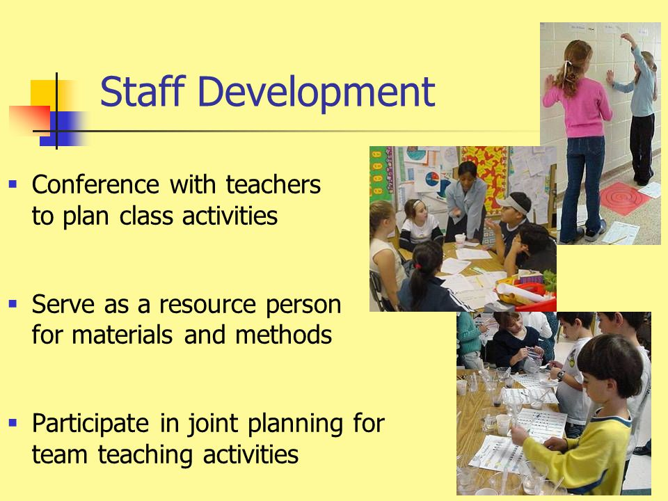 Staff Development  Conference with teachers to plan class activities  Serve as a resource person for materials and methods  Participate in joint pl