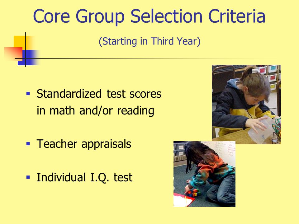 Core Group Selection Criteria (Starting in Third Year)  Standardized test scores in math and/or reading  Teacher appraisals  Individual I.Q.