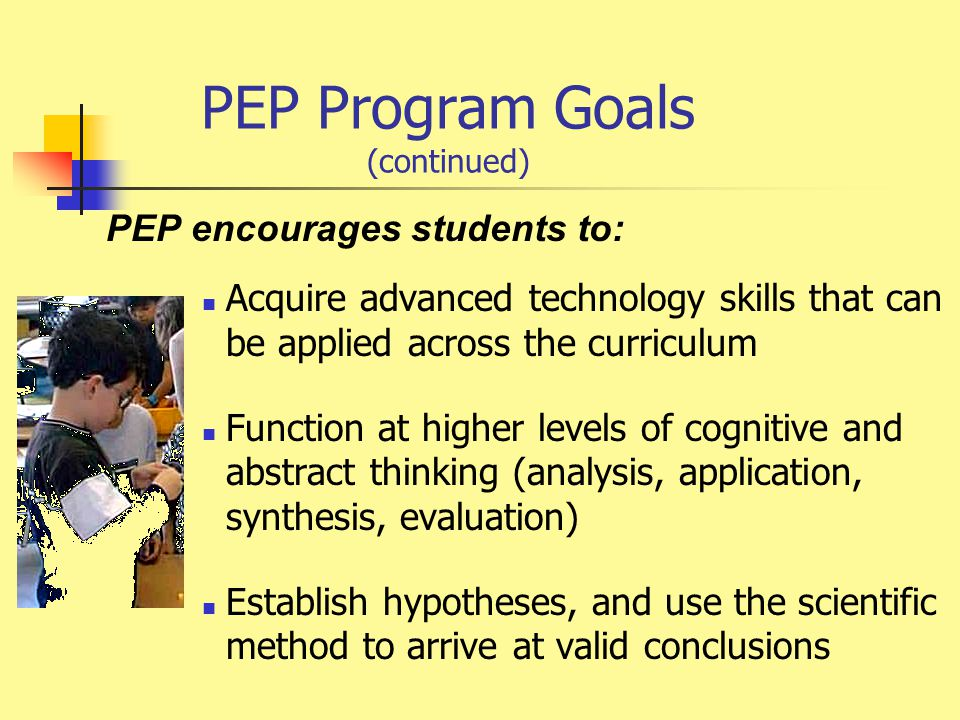 PEP Program Goals (continued) PEP encourages students to: Acquire advanced technology skills that can be applied across the curriculum Function at higher levels of cognitive and abstract thinking (analysis, application, synthesis, evaluation) Establish hypotheses, and use the scientific method to arrive at valid conclusions