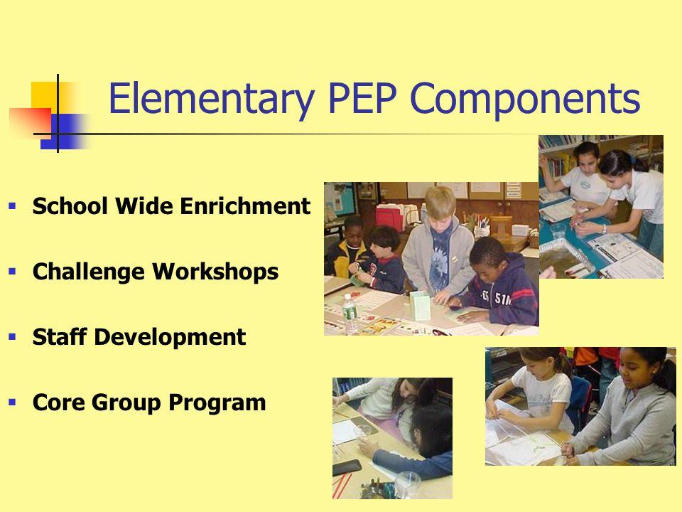 Elementary PEP Components  School Wide Enrichment  Challenge Workshops  Staff Development  Core Group Program