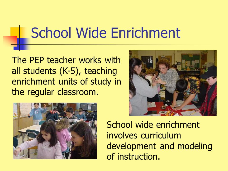 School Wide Enrichment The PEP teacher works with all students (K-5), teaching enrichment units of study in the regular classroom.