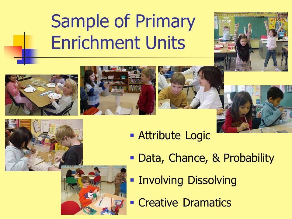 Sample of Primary Enrichment Units  Attribute Logic  Data, Chance, & Probability  Involving Dissolving  Creative Dramatics