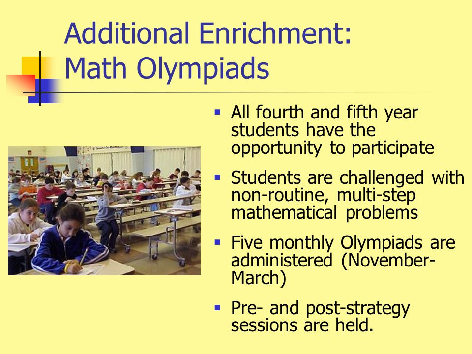 Additional Enrichment: Math Olympiads  All fourth and fifth year students have the opportunity to participate  Students are challenged with non-routine, multi-step mathematical problems  Five monthly Olympiads are administered (November- March)  Pre- and post-strategy sessions are held.