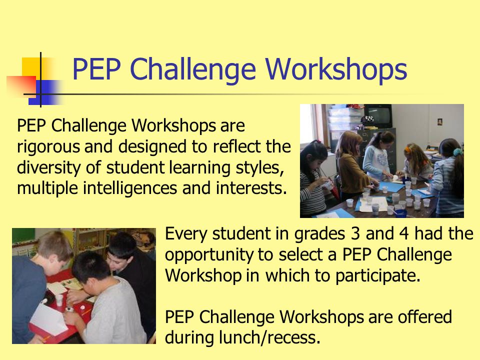Third Grade PEP Challenge Workshops  Brain Bubblers (Strategic Thinking)  Computer Cartooning (Computer Animation)  Paper Shapers (Spatial Reasoning)  Sweet Science (Kitchen Chemistry)