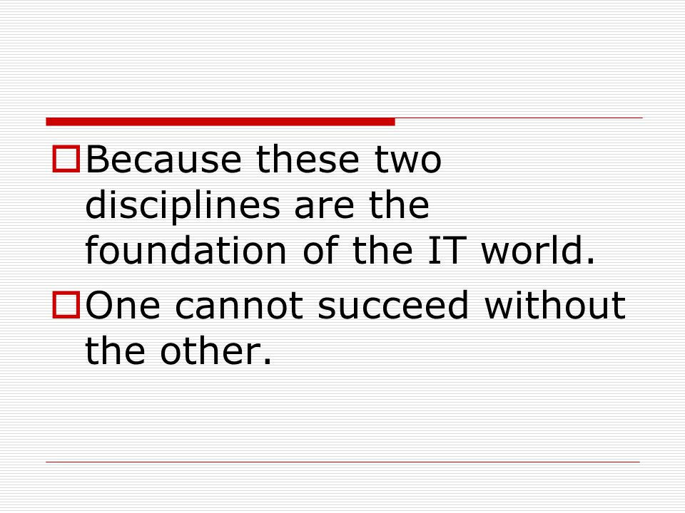  Because these two disciplines are the foundation of the IT world.