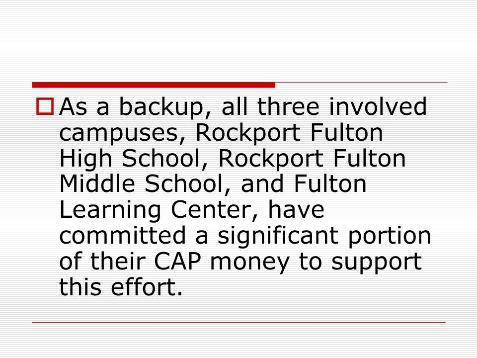 As a backup, all three involved campuses, Rockport Fulton High School, Rockport Fulton Middle School, and Fulton Learning Center, have committed a significant portion of their CAP money to support this effort.
