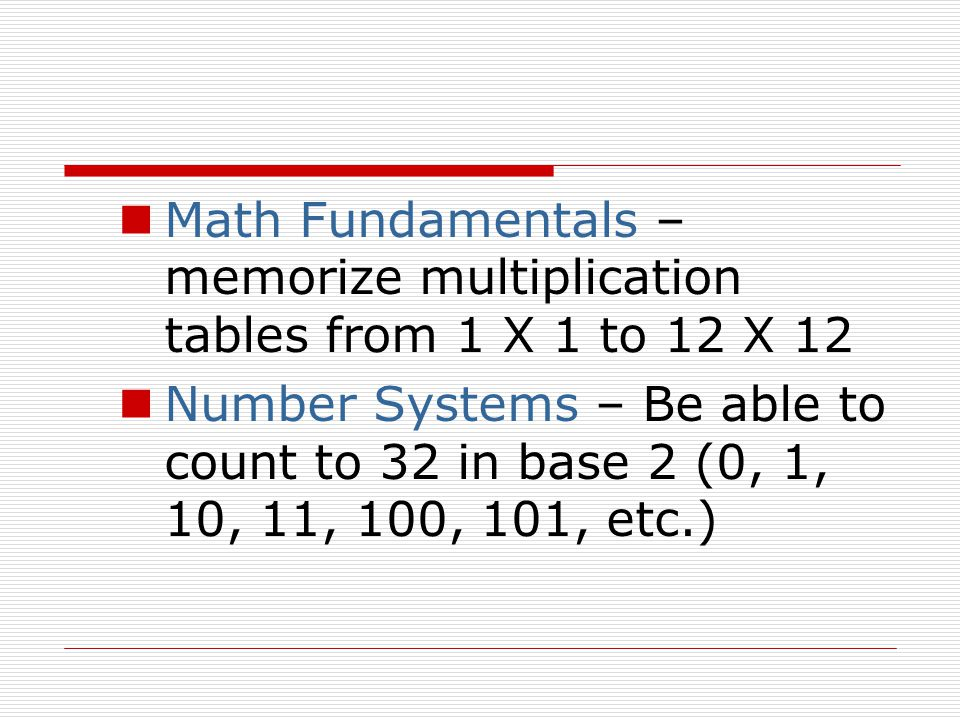 Math Fundamentals – memorize multiplication tables from 1 X 1 to 12 X 12 Number Systems – Be able to count to 32 in base 2 (0, 1, 10, 11, 100, 101, etc.)