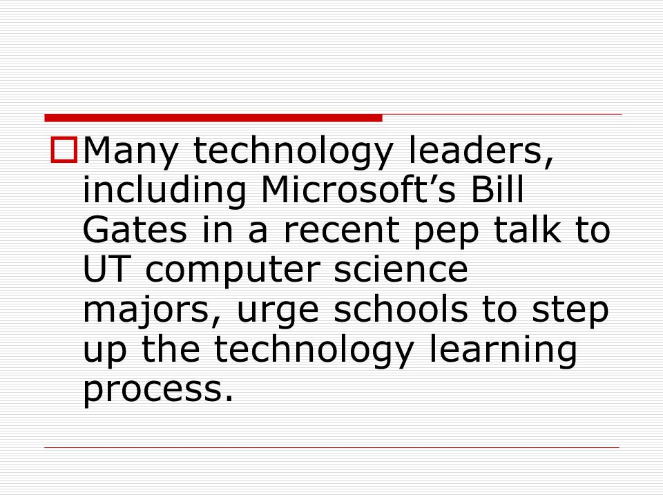  Many technology leaders, including Microsoft's Bill Gates in a recent pep talk to UT computer science majors, urge schools to step up the technology learning process.