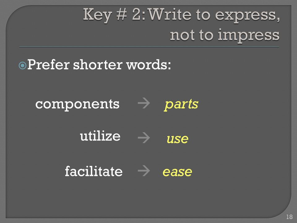 Prefer shorter words: components  parts utilize  use facilitate  ease 18