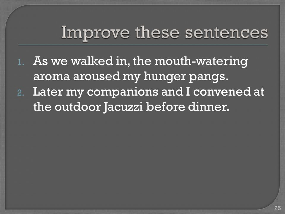 1. As we walked in, the mouth-watering aroma aroused my hunger pangs. 2. Later my companions and I convened at the outdoor Jacuzzi before dinner. 25