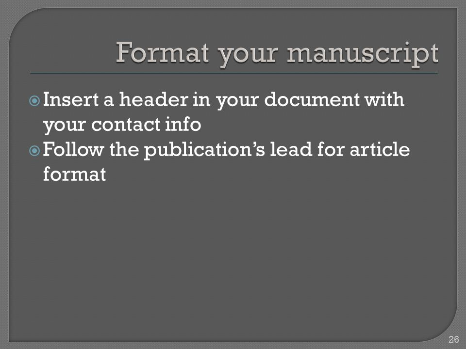  Insert a header in your document with your contact info  Follow the publication's lead for article format 26
