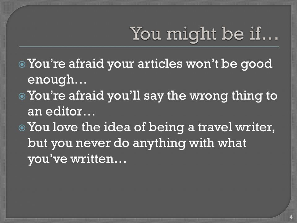  You're afraid your articles won't be good enough…  You're afraid you'll say the wrong thing to an editor…  You love the idea of being a travel writer, but you never do anything with what you've written… 4