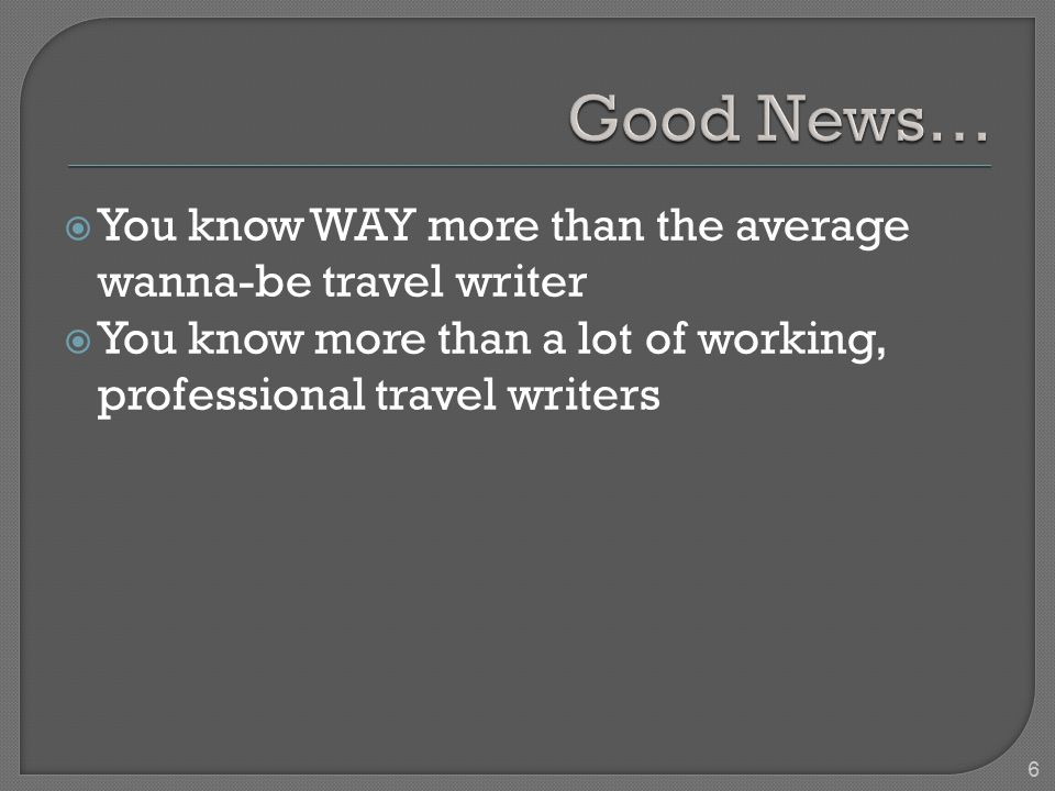  You know WAY more than the average wanna-be travel writer  You know more than a lot of working, professional travel writers 6