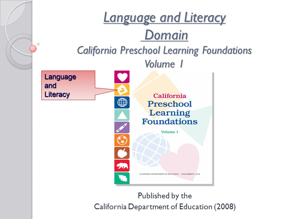 Language and Literacy Domain California Preschool Learning Foundations Volume 1 Published by the California Department of Education (2008) LanguageandLiteracy