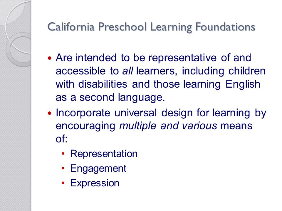 California Preschool Learning Foundations Are intended to be representative of and accessible to all learners, including children with disabilities an