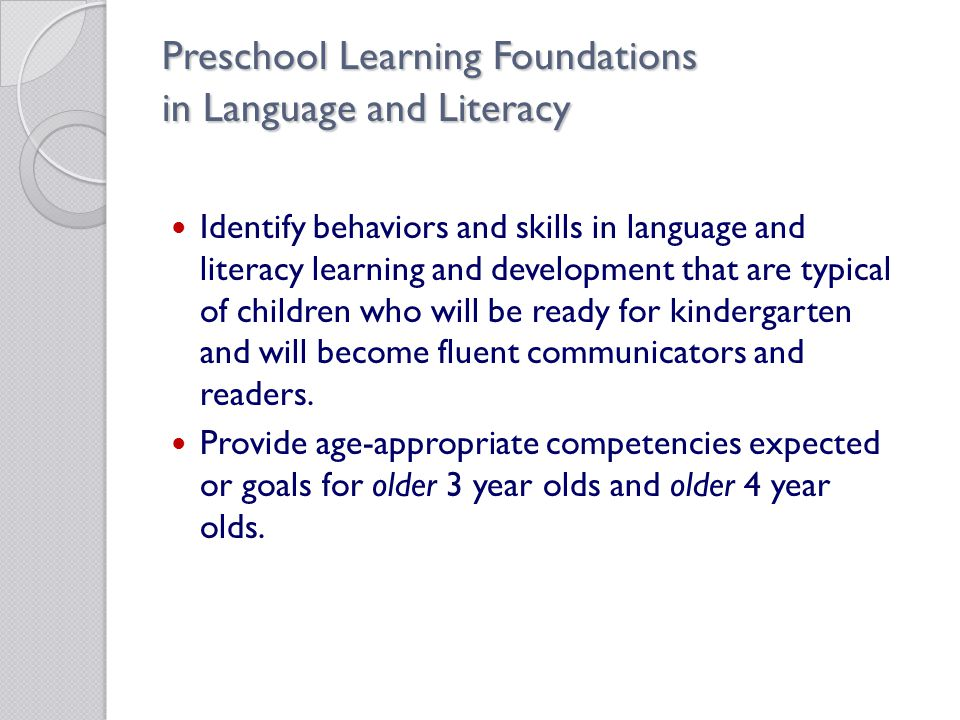 Preschool Learning Foundations in Language and Literacy Identify behaviors and skills in language and literacy learning and development that are typical of children who will be ready for kindergarten and will become fluent communicators and readers.