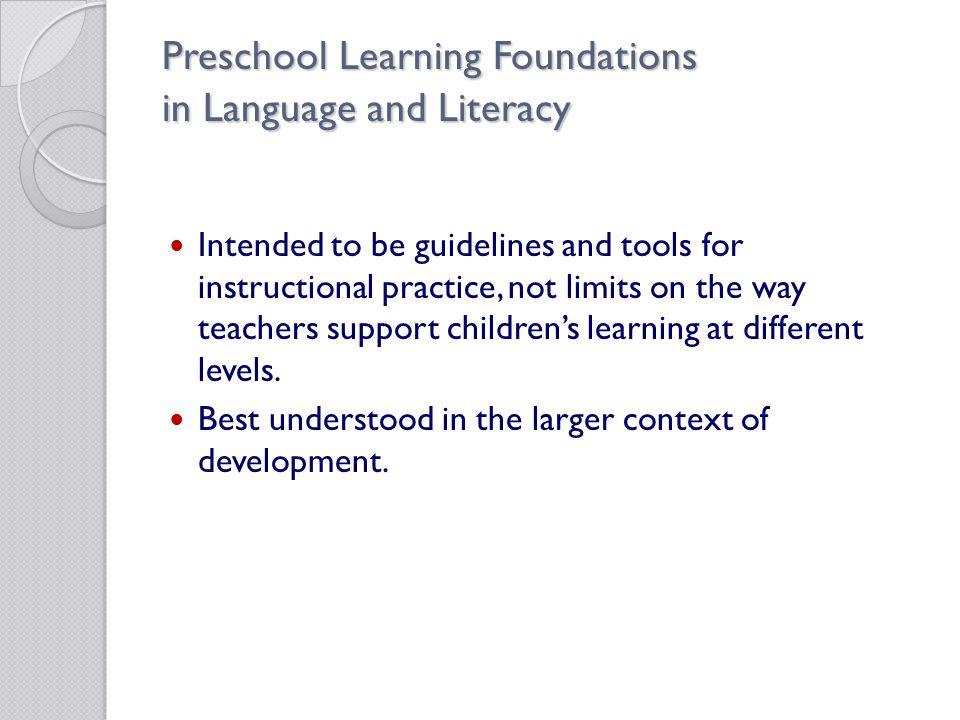 Preschool Learning Foundations in Language and Literacy Intended to be guidelines and tools for instructional practice, not limits on the way teachers support children's learning at different levels.
