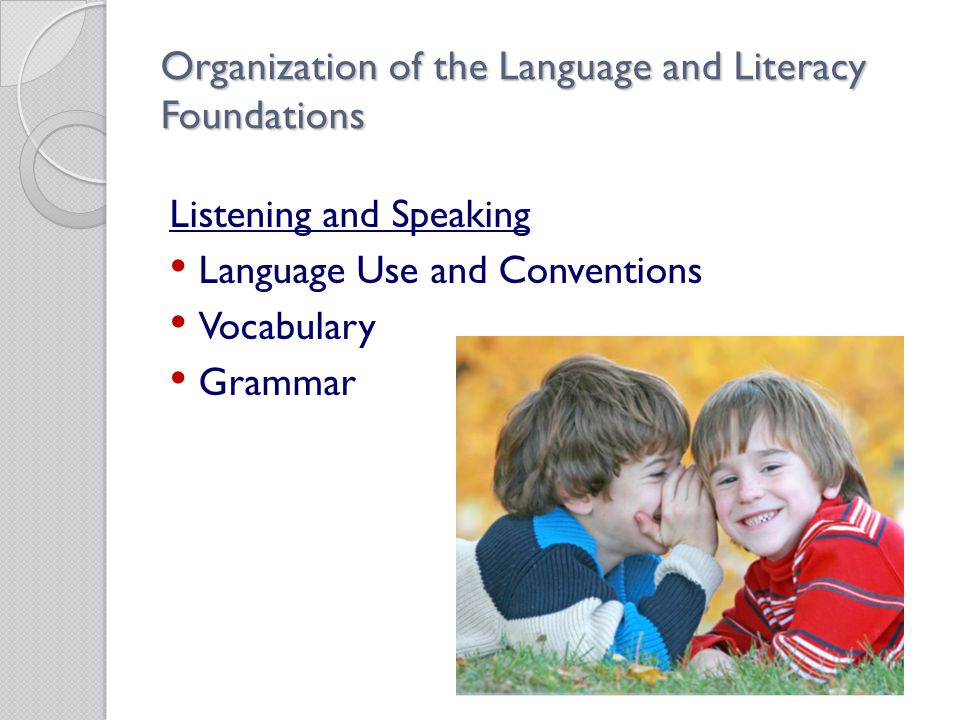 Organization of the Language and Literacy Foundations Listening and Speaking Language Use and Conventions Vocabulary Grammar