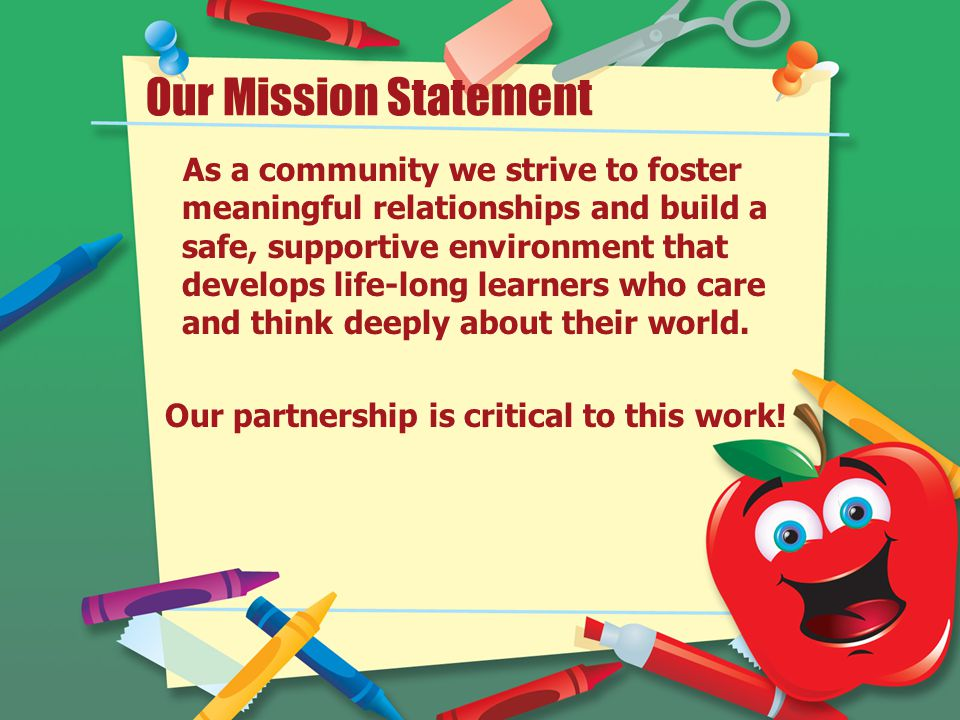 Our Mission Statement As a community we strive to foster meaningful relationships and build a safe, supportive environment that develops life-long learners who care and think deeply about their world.