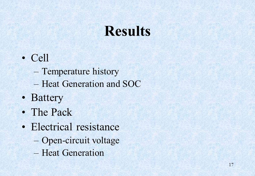 17 Results Cell –Temperature history –Heat Generation and SOC Battery The Pack Electrical resistance –Open-circuit voltage –Heat Generation