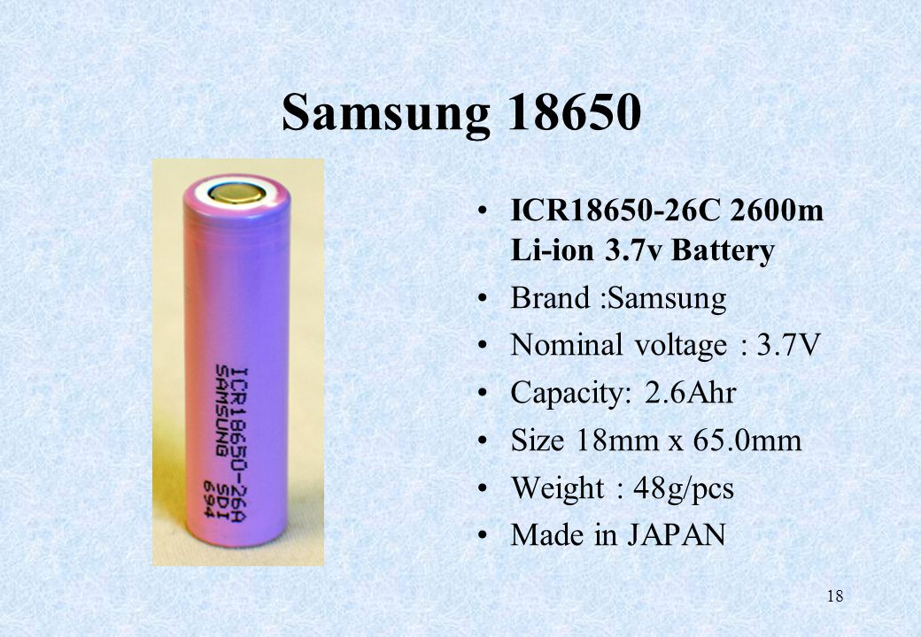 Samsung 18650 ICR18650-26C 2600m Li-ion 3.7v Battery Brand :Samsung Nominal voltage : 3.7V Capacity: 2.6Ahr Size 18mm x 65.0mm Weight : 48g/pcs Made i