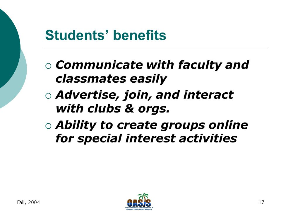 Fall, 200416 Students' benefits  Central access to academic services  Your school experience on line  Campus/ Community interaction  Provide a central campus email for all students  Ability to import personal email (AOL, Hotmail, Yahoo, etc)