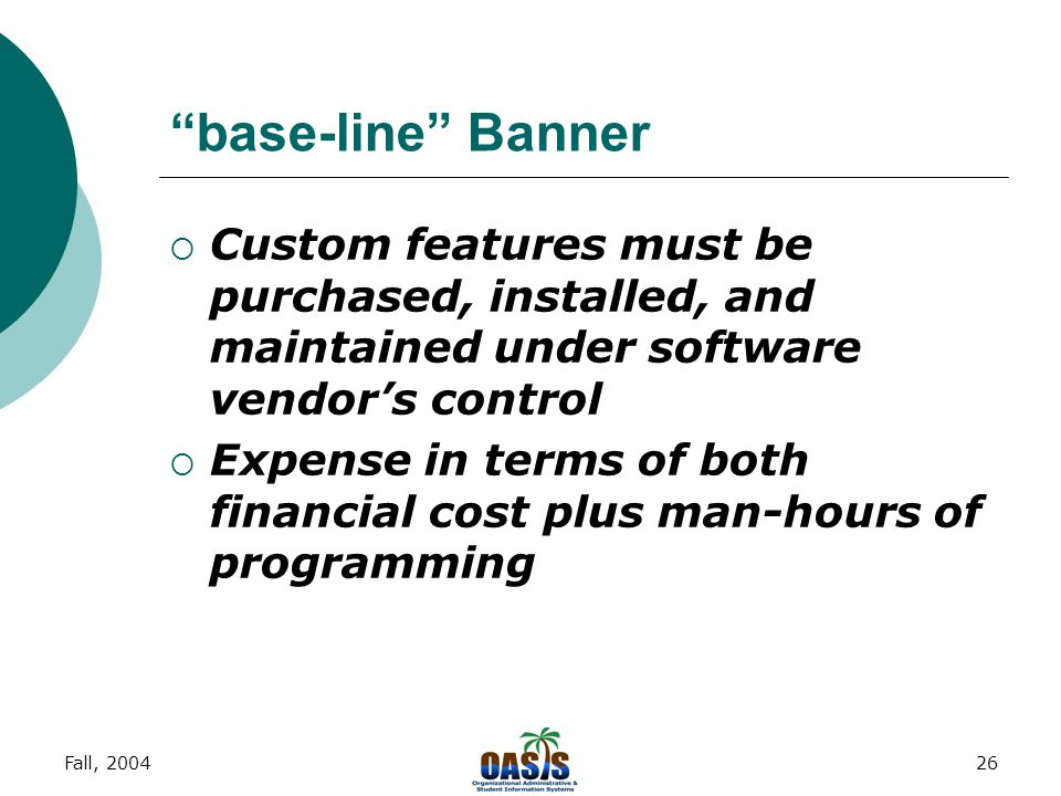 Fall, 200425 base-line Banner  College committed to this form of implementation  Stock package comes standard with certain features and benefits  Any customized features (certain reports, etc.) must be created by individual division/department members