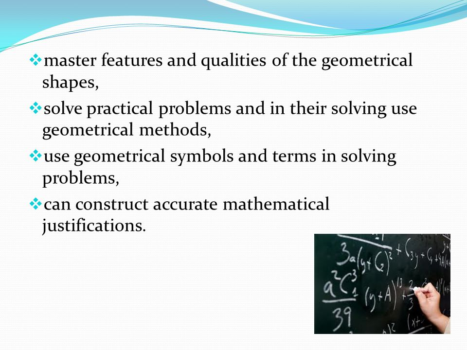  master features and qualities of the geometrical shapes,  solve practical problems and in their solving use geometrical methods,  use geometrical symbols and terms in solving problems,  can construct accurate mathematical justifications.