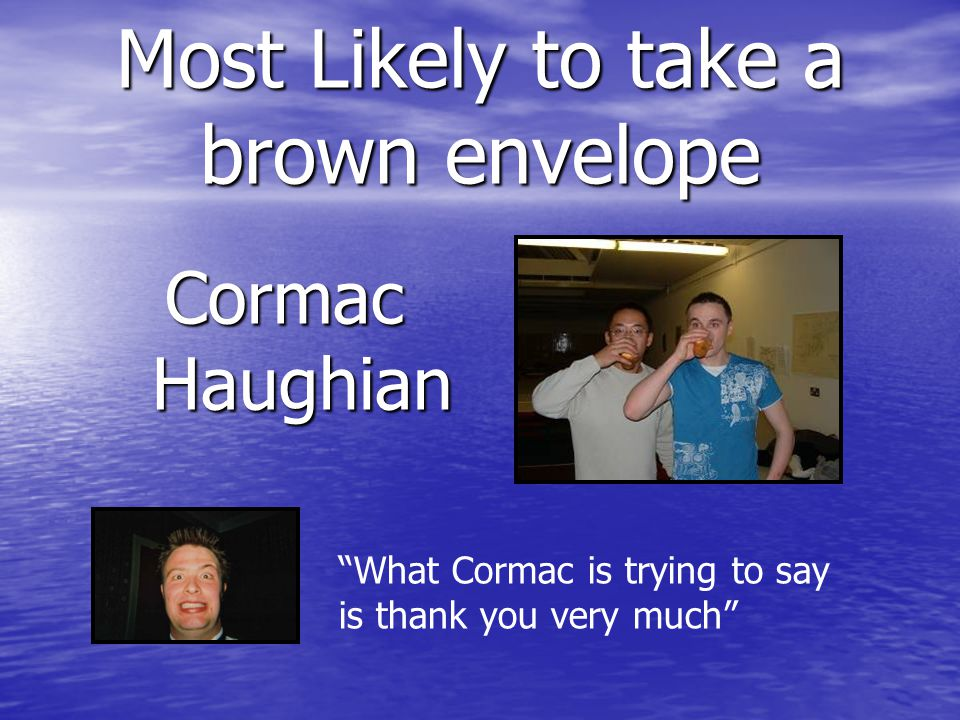 Most Likely to take a brown envelope Cormac Haughian What Cormac is trying to say is thank you very much