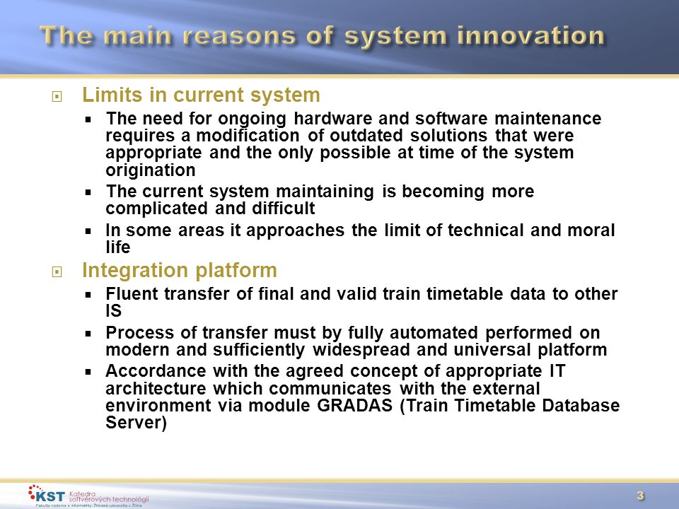  Limits in current system  The need for ongoing hardware and software maintenance requires a modification of outdated solutions that were appropriate and the only possible at time of the system origination  The current system maintaining is becoming more complicated and difficult  In some areas it approaches the limit of technical and moral life  Integration platform  Fluent transfer of final and valid train timetable data to other IS  Process of transfer must by fully automated performed on modern and sufficiently widespread and universal platform  Accordance with the agreed concept of appropriate IT architecture which communicates with the external environment via module GRADAS (Train Timetable Database Server)